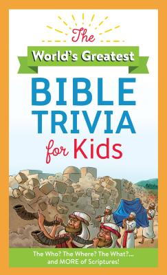 Image for The World's Greatest Bible Trivia for Kids: The Who? The Where? The What?...and MORE of Scripture!