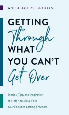 Image for Getting through What You Can't Get Over: Stories, Tips, and Inspiration to Help You Move Past  Your Pain into Lasting Freedom