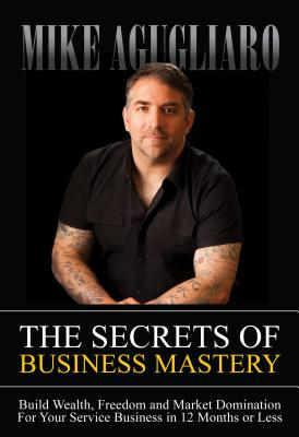Image for The Secrets Of Business Mastery: Build Wealth, Fre