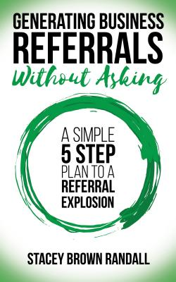 Image for GENERATING BUSINESS REFERRALS WITHOUT ASKING: A SIMPLE FIVE STEP PLAN TO A REFERRAL EXPLOSION