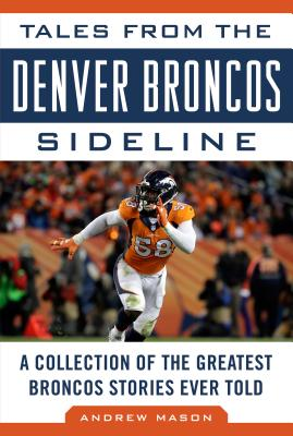 Tales from the Denver Broncos Sideline: A Collection of the Greatest Broncos Stories Ever Told (Tales from the Team), Mason, Andrew
