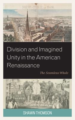 Division and Imagined Unity in the American Renaissance: The Seamless Whole, Thomson, Shawn