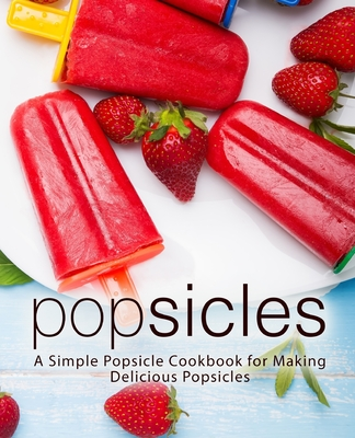 Image for Popsicles: A Simple Popsicle Cookbook for Making Delicious Popsicles