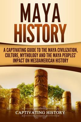 Image for Maya History: A Captivating Guide to the Maya Civilization, Culture, Mythology, and the Maya Peoples' Impact on Mesoamerican History