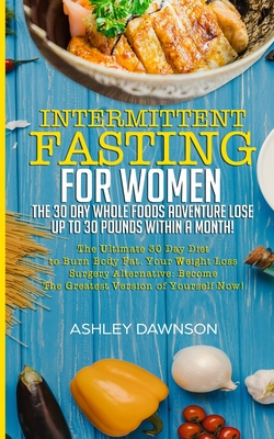 Image for Intermittent Fasting For Women: The 30 Day Whole Foods Adventure Lose Up to 30 Pounds Within A Month!: The Ultimate 30 Day Diet to Burn Body Fat. Your Weight Loss Surgery Alternative!