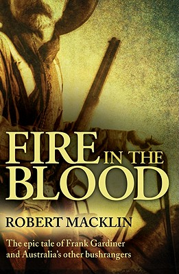 Image for Fire in the Blood: The Epic Tale of Frank Gardiner and Australia's Other Bushrangers