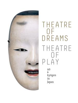 Image for Theatre of Dreams, Theatre of Play: No and Kyogen in Japan