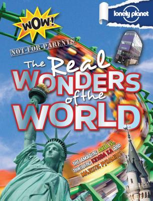 Not For Parents Real Wonders of the World: Everything You Ever Wanted to Know (Lonely Planet Kids), Lonely Planet Kids