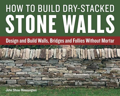 Image for How to Build Dry-Stacked Stone Walls: Design and Build Walls, Bridges and Follies Without Mortar