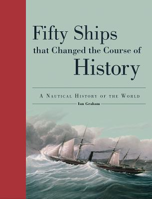 Fifty Ships That Changed the Course of History (Fifty Things That Changed the Course of History), Ian Graham