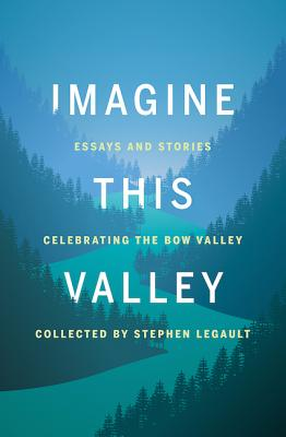 Imagine This Valley: Essays and Stories Celebrating the Bow Valley
