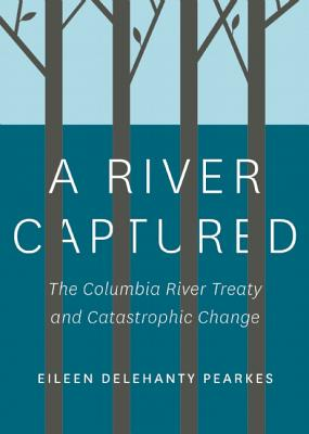 Image for A River Captured: The Columbia River Treaty and Catastrophic Change