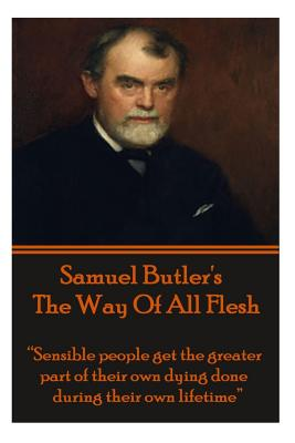 Image for Samuel Butler's The Way Of All Flesh: Sensible people get the greater part of their dying done during their own lifetime.