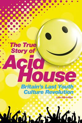 The Story of Acid House: Britain's Last Youth Culture Revolution, Bainbridge, Luke