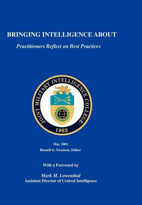 Bringing Intelligence About: Practitioners Reflect on Best Practice, Swenson, Russell G.; Joint Military Intelligence College