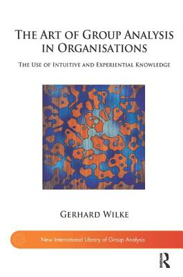 Image for The Art of Group Analysis in Organisations: The Use of Intuitive and Experiential Knowledge (New International Library of Group Analysis)