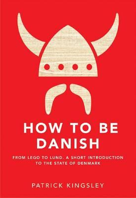 Image for How to be Danish: From Lego to Lund: a Short Introduction to the State of Denmark