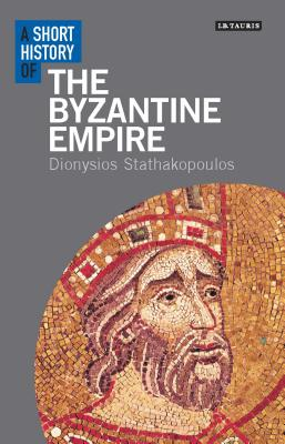 A Short History of the Byzantine Empire (I.B. Tauris Short Histories), Dionysios Stathakopoulos