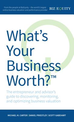Image for What's Your Business Worth?: The entrepreneur and advisor's guide to discovering, monitoring, and optimizing business valuation