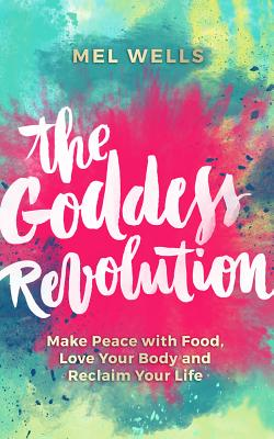 Image for The Goddess Revolution: Make Peace with Food, Love Your Body and Reclaim Your Life