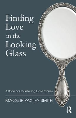 Image for Finding Love in the Looking Glass: A Book of Counselling Case Stories