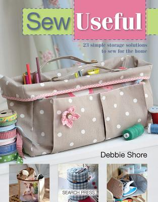 Sew Useful: Simple Storage Solutions to Sew for the Home, Debbie Shore