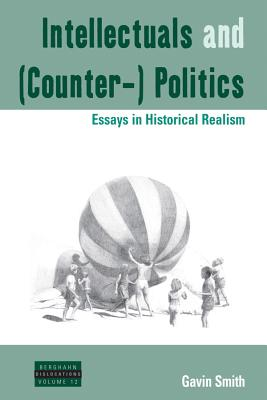 Intellectuals and (Counter-) Politics: Essays in Historical Realism (Dislocations), Smith, Gavin