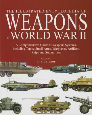 Image for The Encyclopedia of Weapons of World War II: The Comprehensive Guide to over 1500 Weapons Systems, including Tanks, Small Arms, Warplanes, Artillery, Ships and Submarines
