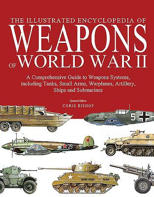 Image for The Illustrated Encyclopedia of Weapons of World War II: A Comprehensive Guide to Weapon Systems, Including Tanks, Small Arms, Warplanes, Artillery, Ships and Submarines