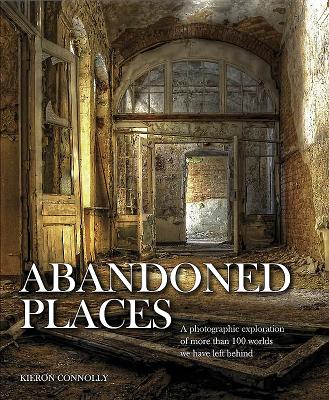 Image for Abandoned Places: A Photographic Exploration of More Than 100 Worlds We Have Left Behind