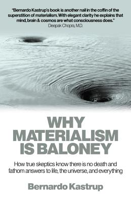 Why Materialism Is Baloney: How True Skeptics Know There Is No Death and Fathom Answers to life, the Universe, and Everything, Kastrup, Bernardo