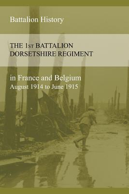 THE 1st BATTALION DORSETSHIRE REGIMENT IN FRANCE AND BELGIUM August 1914 to June 1915, Anon, Anon