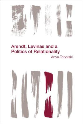 Arendt, Levinas and a Politics of Relationality (Reframing the Boundaries: Thinking the Political), Topolski, Anya