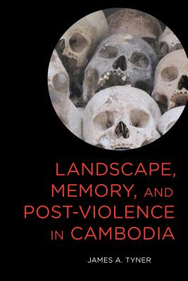 Landscape, Memory, and Post-Violence in Cambodia, Tyner, James A.