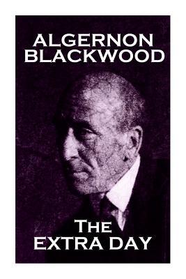 Algernon Blackwood - The Extra Day, Blackwood, Algernon