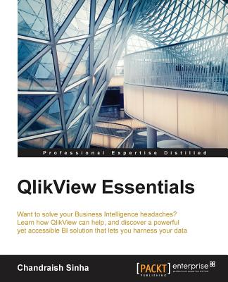 Image for QLIKVIEW ESSENTIALS WANT TO SOLVE YOUR BUSINESS INTELLIGENCE HEADACHES? LEARN HOW QLIKVIEW...