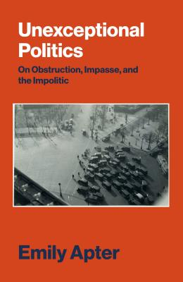 Image for Unexceptional Politics: On Obstruction, Impasse, and the Impolitic