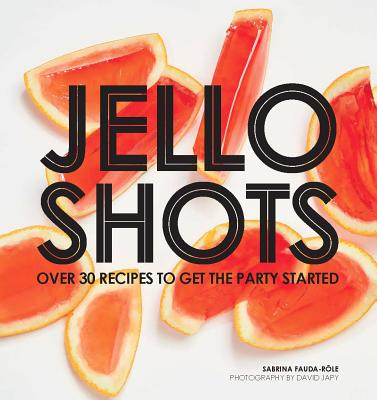 Image for Jello Shots: Over 30 Recipes to Get the Party Started