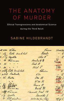 The Anatomy of Murder: Ethical Transgressions and Anatomical Science during the Third Reich, Hildebrandt, Sabine