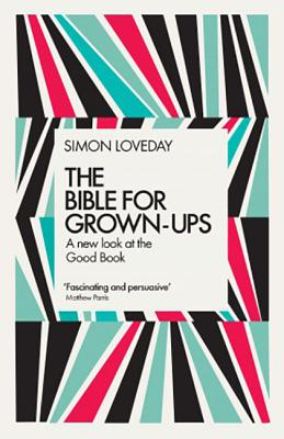 The Bible for Grown-Ups: A New Look at the Good Book, Loveday, Simon