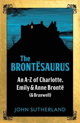 The Bront�saurus: An A-Z of Charlotte, Emily and Anne Bront� (and Branwell), Sutherland, John