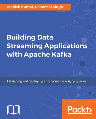 Building Data Streaming Applications with Apache Kafka: Design, develop and streamline applications using Apache Kafka, Storm, Heron and Spark, Kumar, Manish; Singh, Chanchal