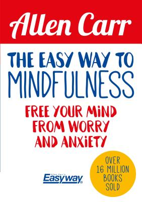 The Easy Way to Mindfulness: Free your mind from worry and anxiety (Allen Carr's Easyway), Carr, Allen; Dicey, John