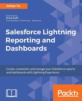 Salesforce Lightning Reporting and Dashboards: Create, customize, and manage your Salesforce reports and dashboards in depth with Lightning Experience, Yu, Johan