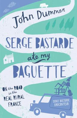 Serge Bastarde Ate My Baguette: On the Road in the Real Rural France, Dummer, John