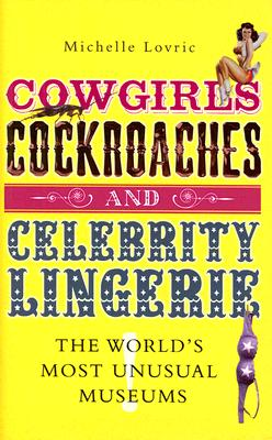 Cowgirls, Cockroaches & Celebrity Lingerie: The World's Most Unusual Museums, Lovric, Michelle