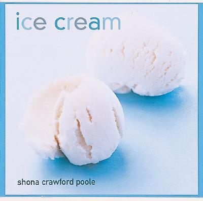 Ice Cream: Sorbets, Frozen Yogurts, Parfaits, Bombes and More, Crawford-Poole, Shona