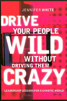 Image for Drive Your People Wild Without Driving Them Crazy: Leadership Lessons for a Chaotic World