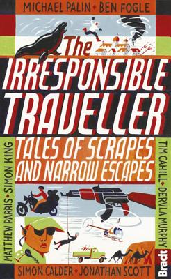 Irresponsible Traveller: Tales of Scrapes and Narrow Escapes (Bradt Travel Guides (Travel Literature)), Cahill, Tim; Palin, Michael; Potts Travel Writer  author of ?Vagabonding? and ?Marco Polo Didn?t Go There?, Rolf; Murphy, Dervla; Ammon et al, Christina