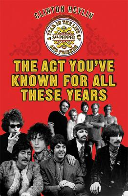 Image for The Act You've Known for All These Years: A Year in the Life of Sgt. Pepper and Friends